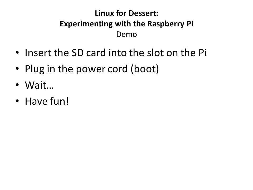 Linux for Dessert: Experimenting with the Raspberry Pi Demo Insert the SD card into the slot on the Pi Plug in the power cord (boot) Wait… Have fun!