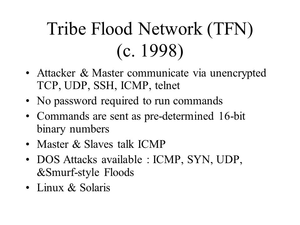Trinoo – First Publicly Available DDoS Tool (c. 1997) Attacker, Master, Slave Communications via unencrypted UDP Easy to detect communications and pas