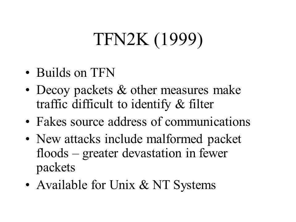Tribe Flood Network (TFN) (c. 1998) Attacker & Master communicate via unencrypted TCP, UDP, SSH, ICMP, telnet No password required to run commands Com