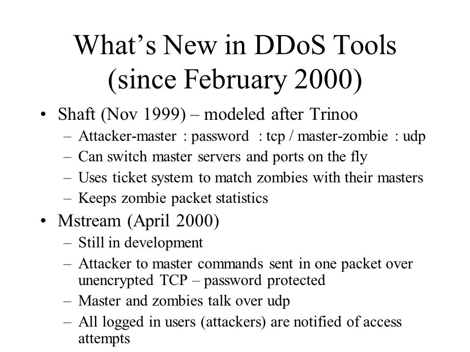 Stacheldraht Barbed Wire Fine German Engineering (late 1999) Master – Slave communications require passwords telnet-like encrypted connections over TCP and ICMP Only way to prevent communications is to block all ICMP traffic (undesirable) Ability to upgrade master & slave software via rcp – increases client functionality Several DOS attacks like TFN Solaris & Linux