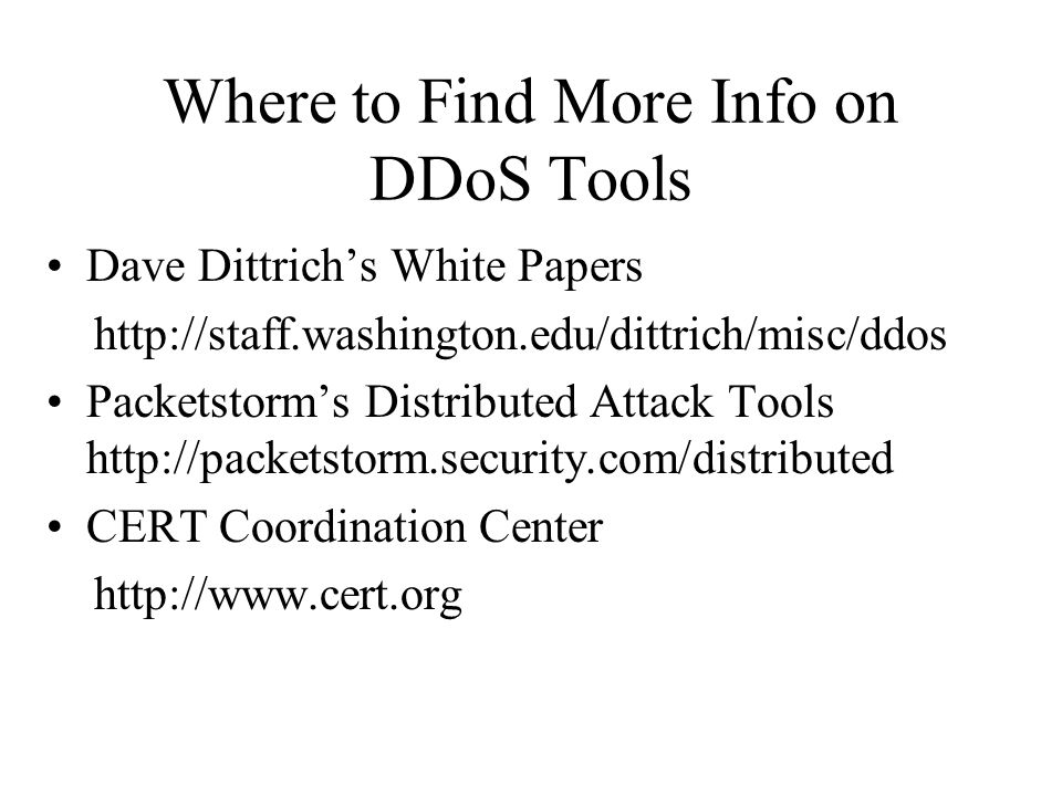Whats New in DDoS Tools (since February 2000) Shaft (Nov 1999) – modeled after Trinoo –Attacker-master : password : tcp / master-zombie : udp –Can switch master servers and ports on the fly –Uses ticket system to match zombies with their masters –Keeps zombie packet statistics Mstream (April 2000) –Still in development –Attacker to master commands sent in one packet over unencrypted TCP – password protected –Master and zombies talk over udp –All logged in users (attackers) are notified of access attempts