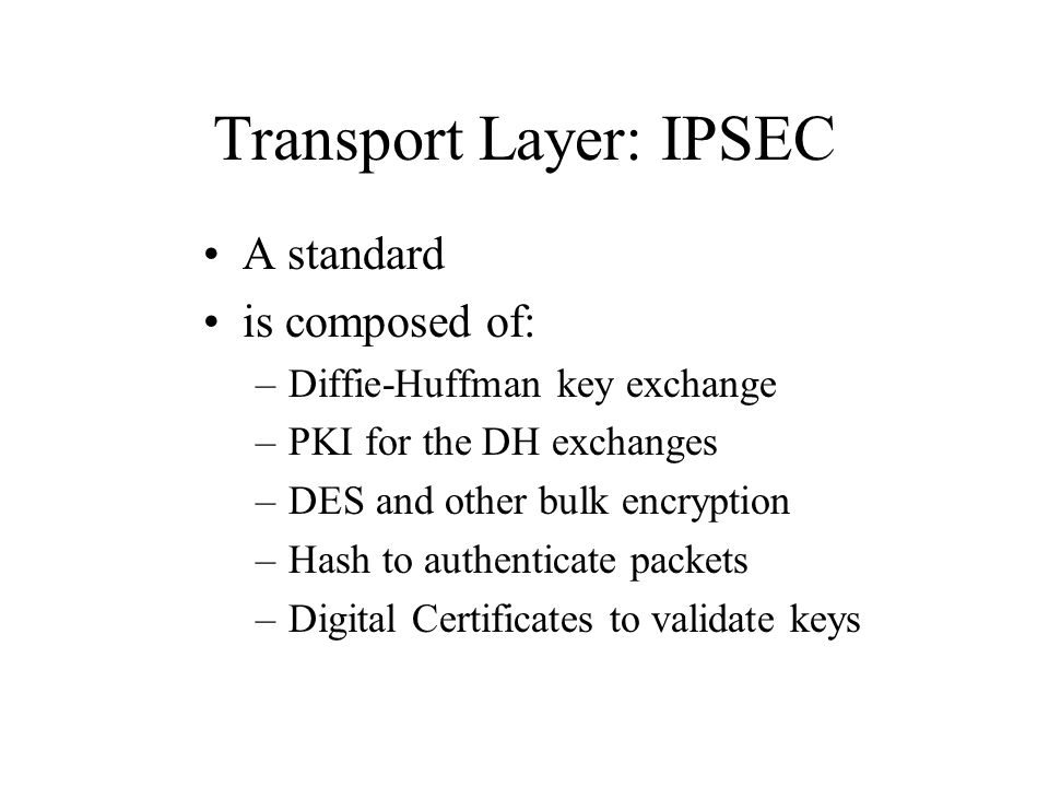 Transport Layer: IPSEC A standard is composed of: –Diffie-Huffman key exchange –PKI for the DH exchanges –DES and other bulk encryption –Hash to authe