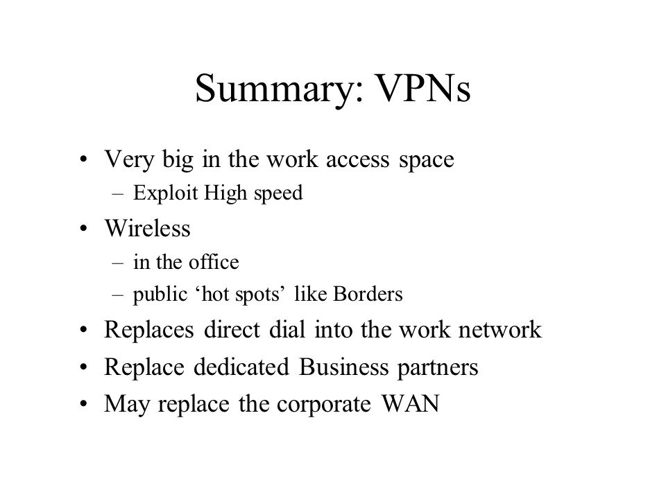 Summary: VPNs Very big in the work access space –Exploit High speed Wireless –in the office –public hot spots like Borders Replaces direct dial into t