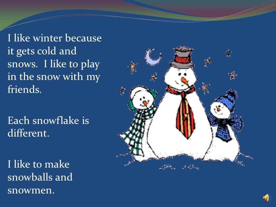 I like winter because it gets cold and snows.I like to play in the snow with my friends.