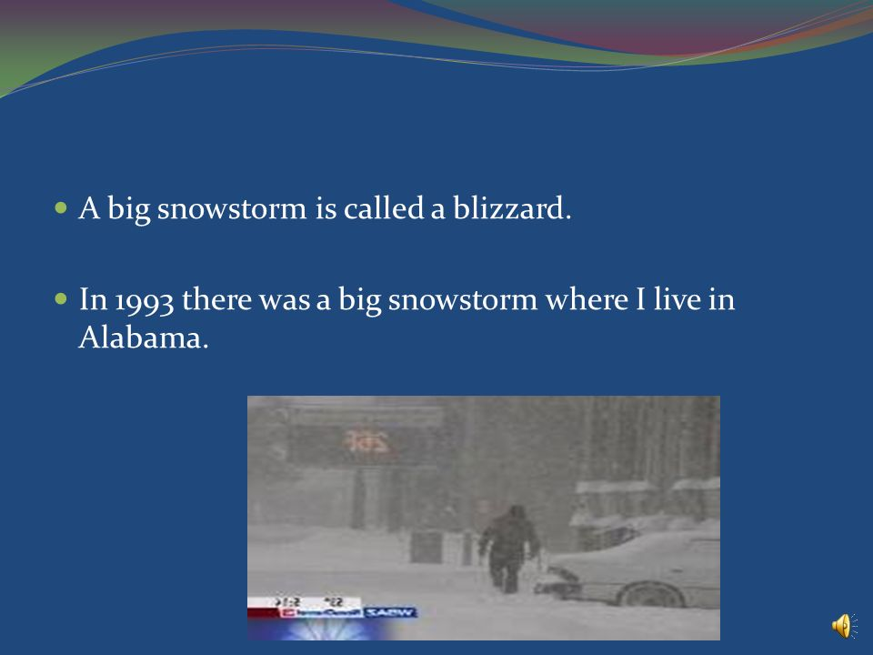 A big snowstorm is called a blizzard. In 1993 there was a big snowstorm where I live in Alabama.