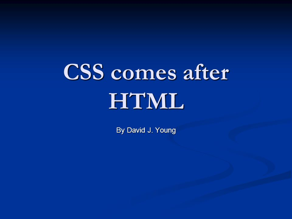 CSS comes after HTML By David J. Young