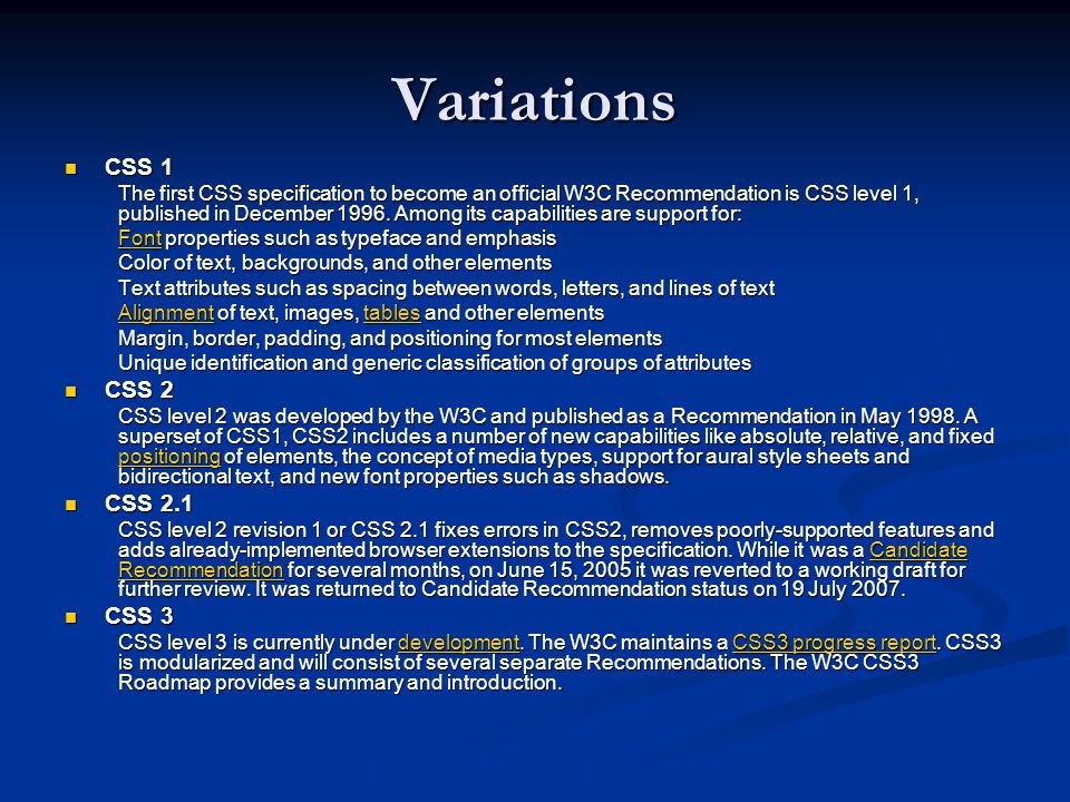 Variations CSS 1 CSS 1 The first CSS specification to become an official W3C Recommendation is CSS level 1, published in December 1996. Among its capa