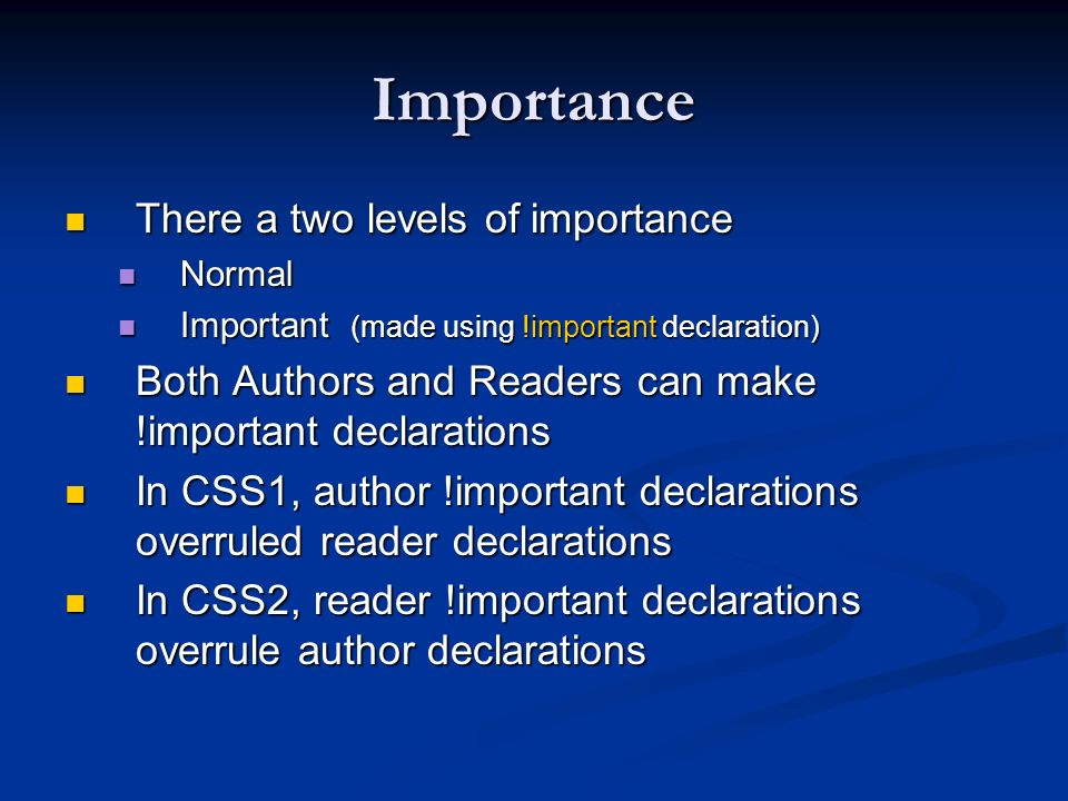 Importance There a two levels of importance There a two levels of importance Normal Normal Important (made using !important declaration) Important (ma