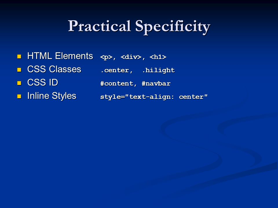 Practical Specificity HTML Elements,, HTML Elements,, CSS Classes.center,.hilight CSS Classes.center,.hilight CSS ID #content, #navbar CSS ID #content