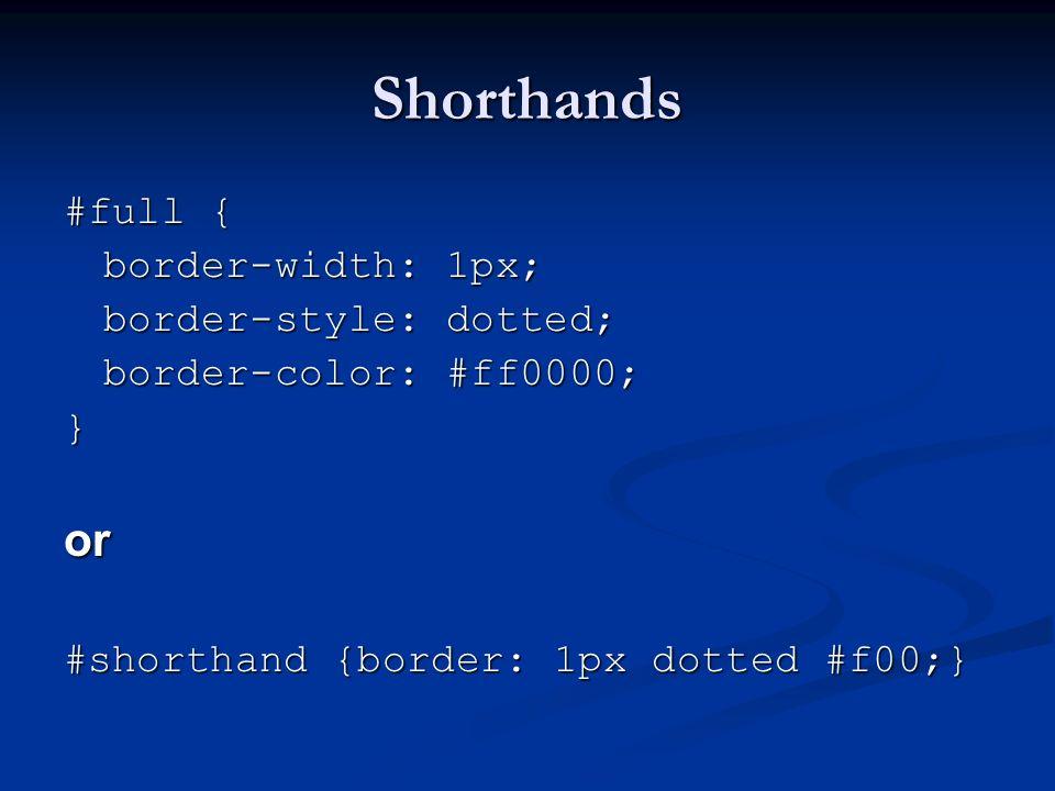 Shorthands #full { border-width: 1px; border-style: dotted; border-color: #ff0000; }or #shorthand {border: 1px dotted #f00;}