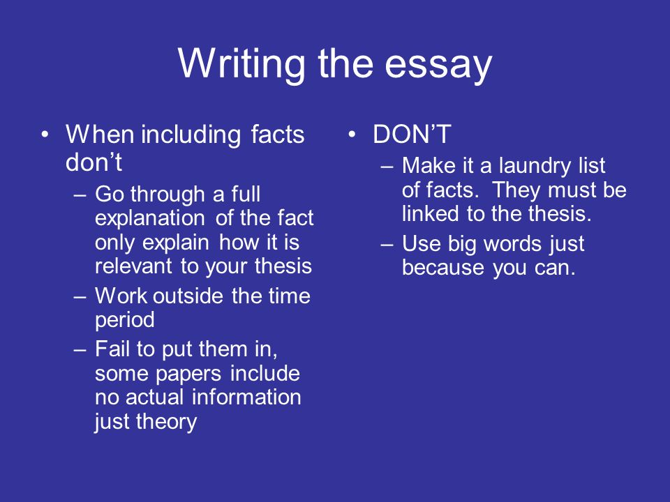 Writing the essay When including facts dont –Go through a full explanation of the fact only explain how it is relevant to your thesis –Work outside th