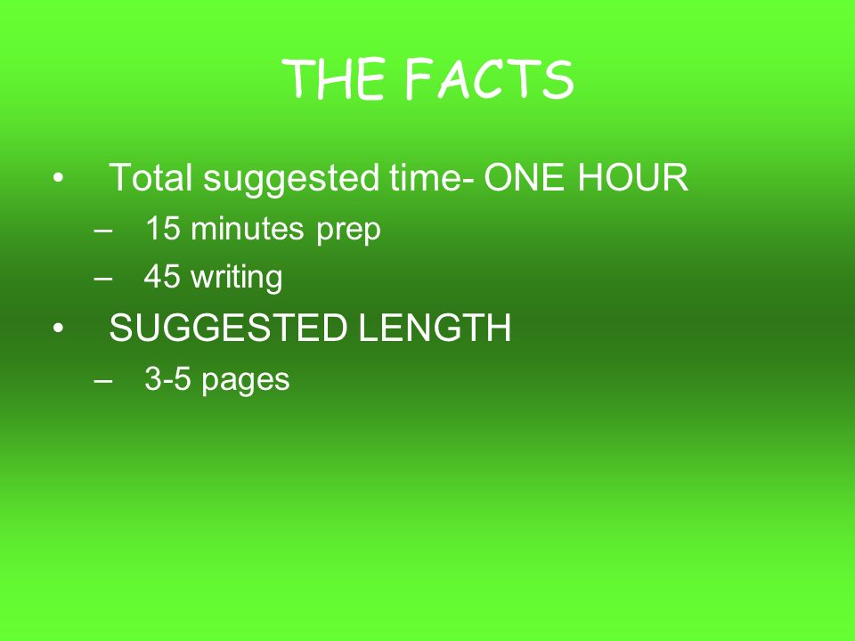 THE FACTS Total suggested time- ONE HOUR –15 minutes prep –45 writing SUGGESTED LENGTH –3-5 pages