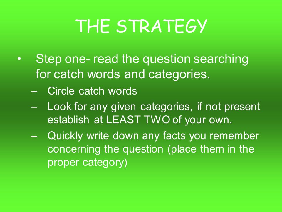 THE STRATEGY Step one- read the question searching for catch words and categories.