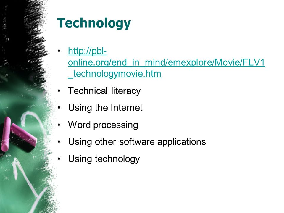 Technology http://pbl- online.org/end_in_mind/emexplore/Movie/FLV1 _technologymovie.htmhttp://pbl- online.org/end_in_mind/emexplore/Movie/FLV1 _technologymovie.htm Technical literacy Using the Internet Word processing Using other software applications Using technology
