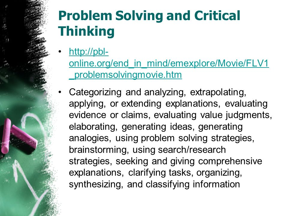 Problem Solving and Critical Thinking http://pbl- online.org/end_in_mind/emexplore/Movie/FLV1 _problemsolvingmovie.htmhttp://pbl- online.org/end_in_mind/emexplore/Movie/FLV1 _problemsolvingmovie.htm Categorizing and analyzing, extrapolating, applying, or extending explanations, evaluating evidence or claims, evaluating value judgments, elaborating, generating ideas, generating analogies, using problem solving strategies, brainstorming, using search/research strategies, seeking and giving comprehensive explanations, clarifying tasks, organizing, synthesizing, and classifying information