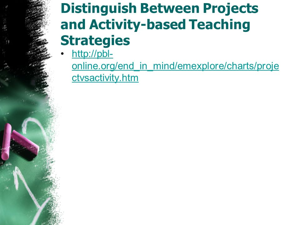 Distinguish Between Projects and Activity-based Teaching Strategies http://pbl- online.org/end_in_mind/emexplore/charts/proje ctvsactivity.htmhttp://pbl- online.org/end_in_mind/emexplore/charts/proje ctvsactivity.htm