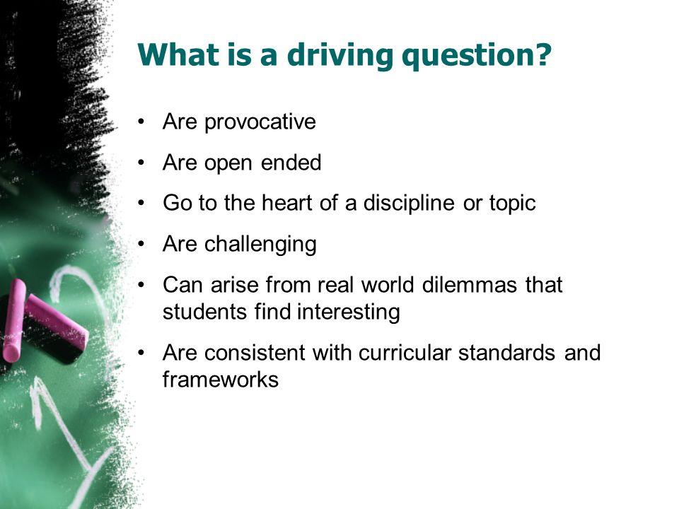 What is a driving question? Are provocative Are open ended Go to the heart of a discipline or topic Are challenging Can arise from real world dilemmas