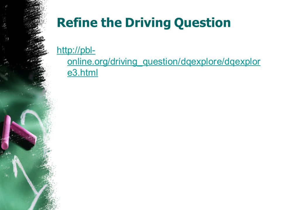 Refine the Driving Question http://pbl- online.org/driving_question/dqexplore/dqexplor e3.html
