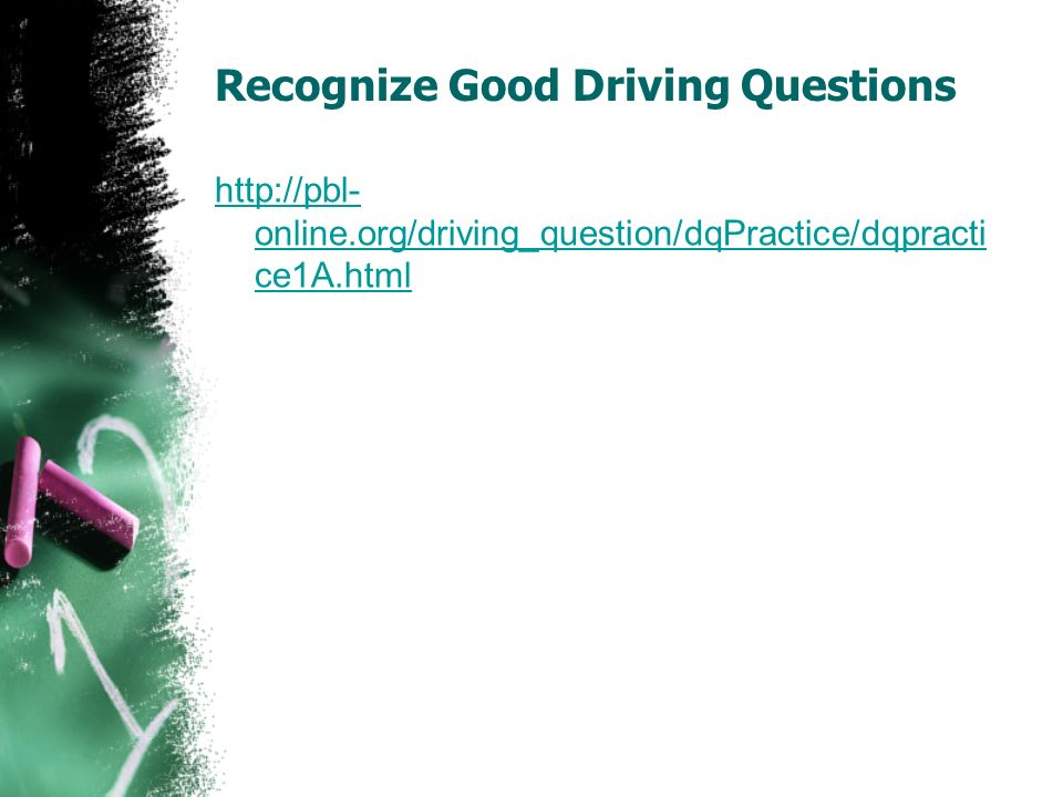 Recognize Good Driving Questions http://pbl- online.org/driving_question/dqPractice/dqpracti ce1A.html