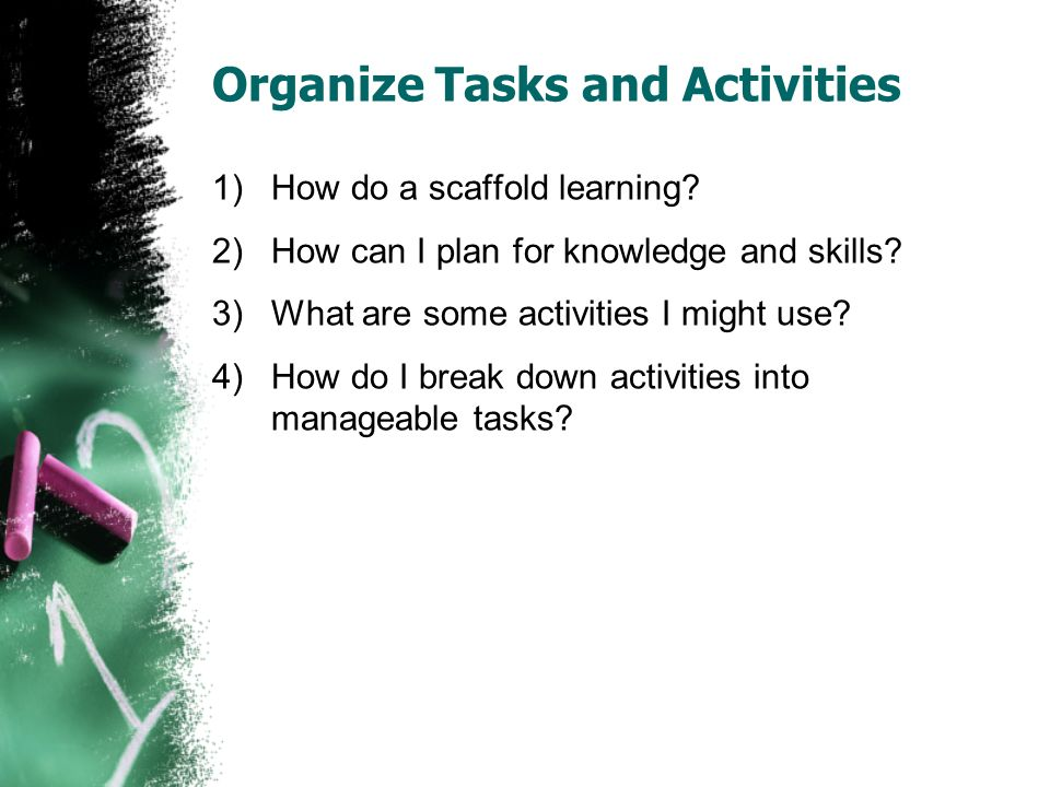 Organize Tasks and Activities 1)How do a scaffold learning.
