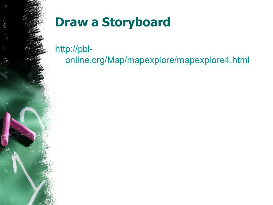 Draw a Storyboard http://pbl- online.org/Map/mapexplore/mapexplore4.html