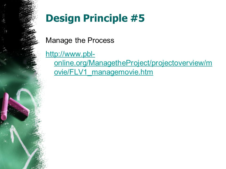 Design Principle #5 Manage the Process http://www.pbl- online.org/ManagetheProject/projectoverview/m ovie/FLV1_managemovie.htm
