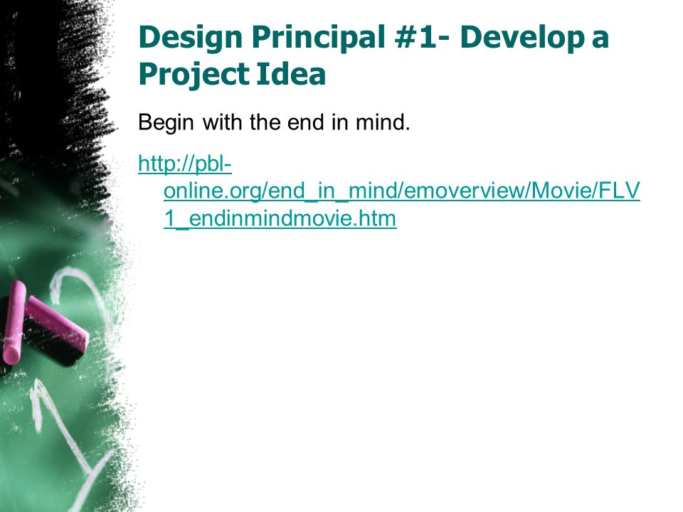 Design Principal #1- Develop a Project Idea Begin with the end in mind.