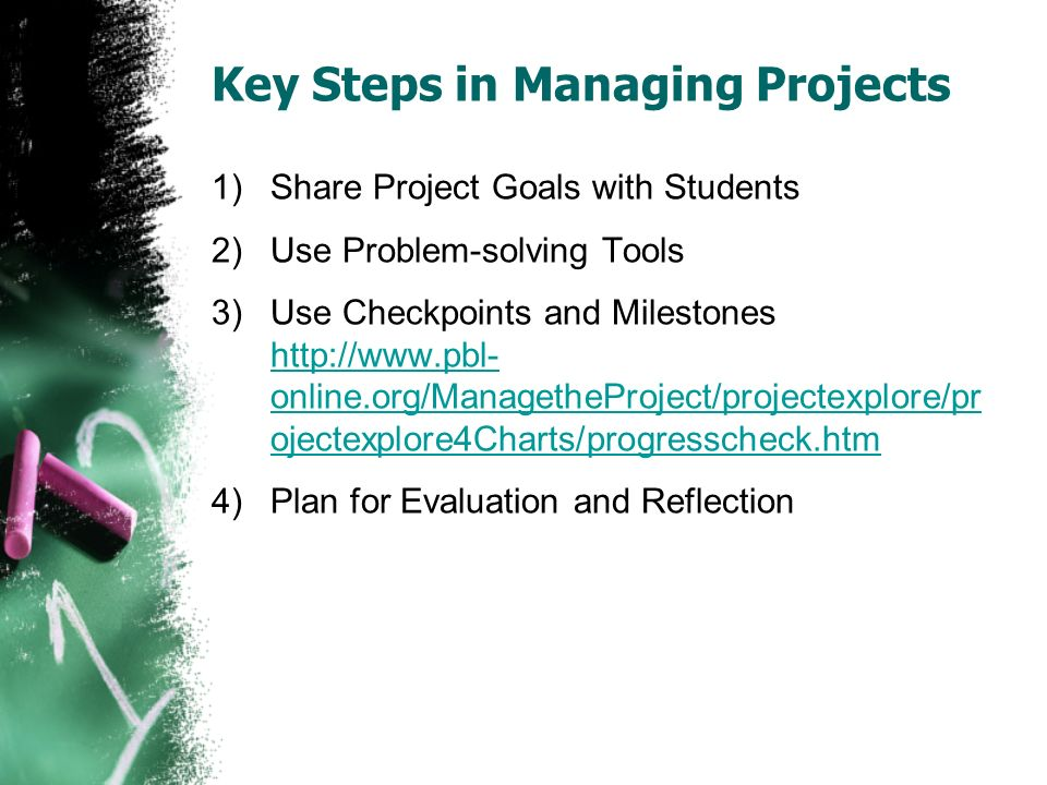 Key Steps in Managing Projects 1)Share Project Goals with Students 2)Use Problem-solving Tools 3)Use Checkpoints and Milestones http://www.pbl- online.org/ManagetheProject/projectexplore/pr ojectexplore4Charts/progresscheck.htm http://www.pbl- online.org/ManagetheProject/projectexplore/pr ojectexplore4Charts/progresscheck.htm 4)Plan for Evaluation and Reflection
