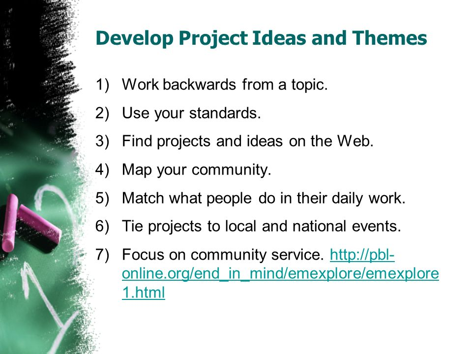 Develop Project Ideas and Themes 1)Work backwards from a topic. 2)Use your standards. 3)Find projects and ideas on the Web. 4)Map your community. 5)Ma