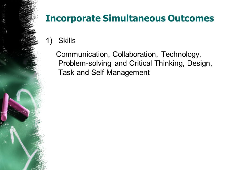 Incorporate Simultaneous Outcomes 1)Skills Communication, Collaboration, Technology, Problem-solving and Critical Thinking, Design, Task and Self Mana