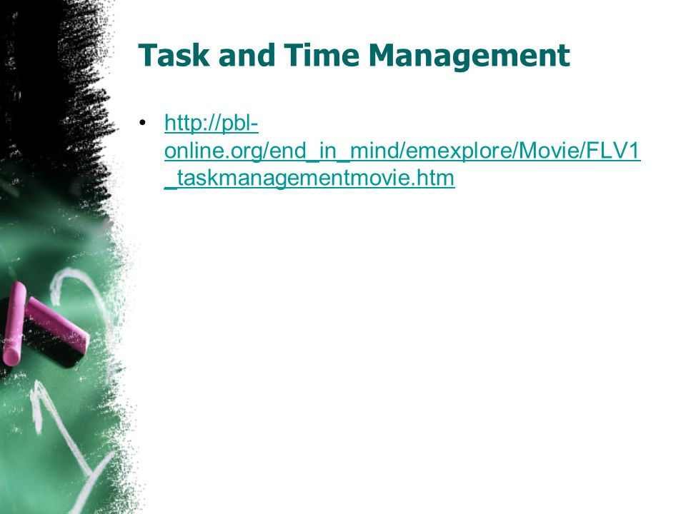 Task and Time Management http://pbl- online.org/end_in_mind/emexplore/Movie/FLV1 _taskmanagementmovie.htmhttp://pbl- online.org/end_in_mind/emexplore/