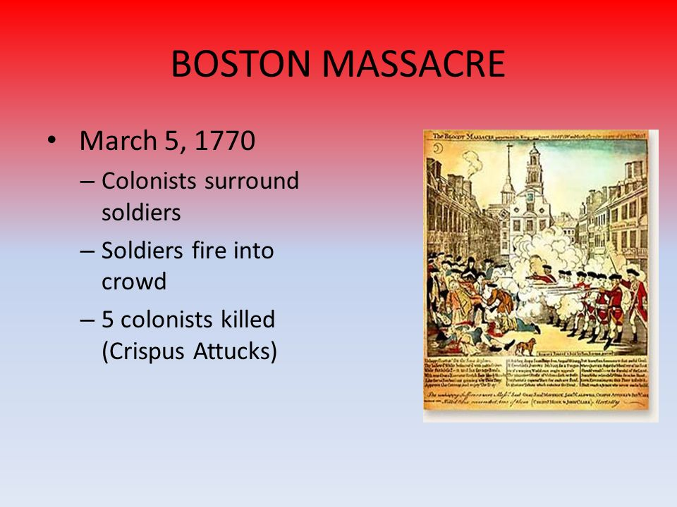 BOSTON MASSACRE March 5, 1770 – Colonists surround soldiers – Soldiers fire into crowd – 5 colonists killed (Crispus Attucks)