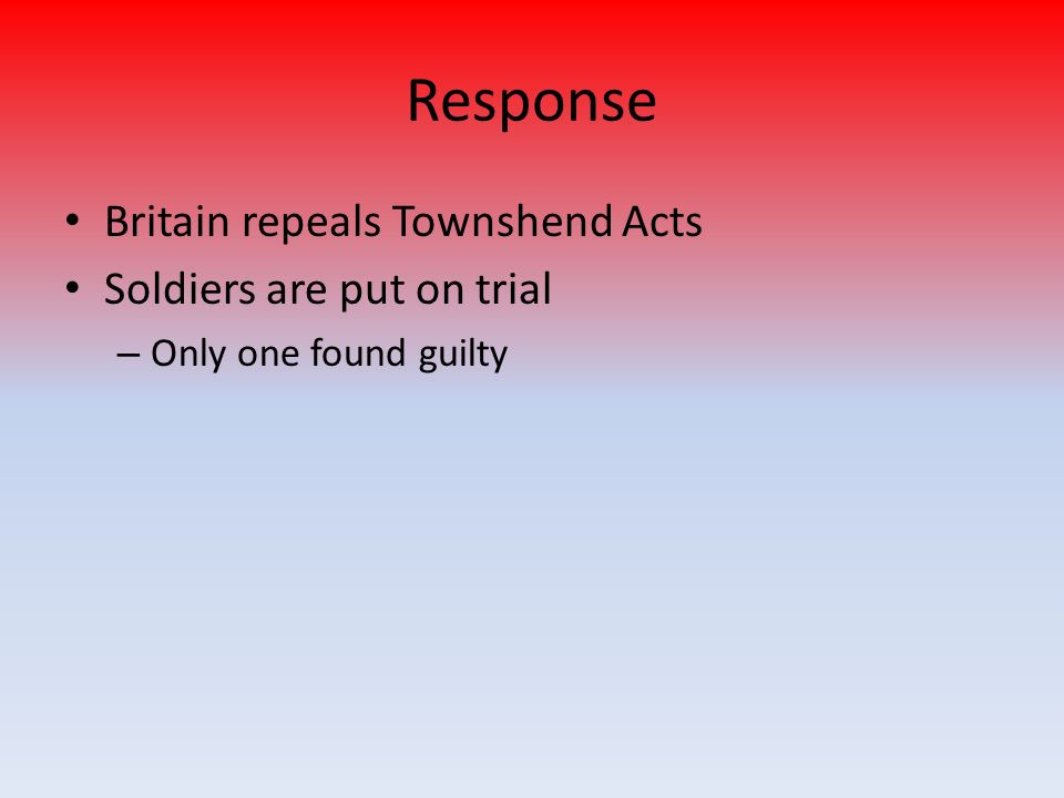 Response Britain repeals Townshend Acts Soldiers are put on trial – Only one found guilty