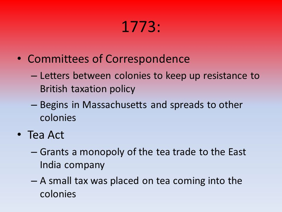 1773: Committees of Correspondence – Letters between colonies to keep up resistance to British taxation policy – Begins in Massachusetts and spreads t