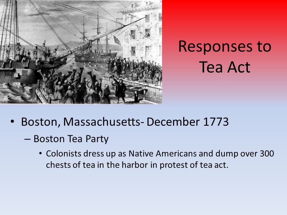 Responses to Tea Act Boston, Massachusetts- December 1773 – Boston Tea Party Colonists dress up as Native Americans and dump over 300 chests of tea in the harbor in protest of tea act.