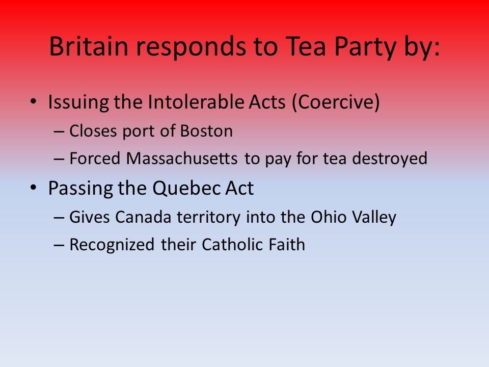 Britain responds to Tea Party by: Issuing the Intolerable Acts (Coercive) – Closes port of Boston – Forced Massachusetts to pay for tea destroyed Passing the Quebec Act – Gives Canada territory into the Ohio Valley – Recognized their Catholic Faith