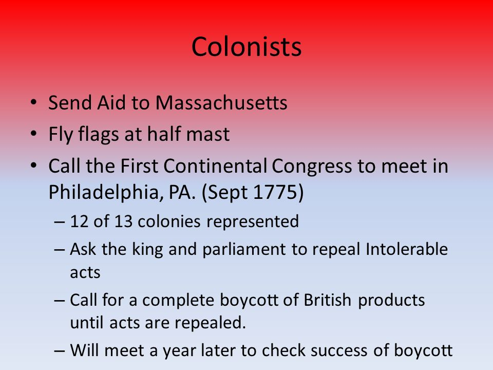 Colonists Send Aid to Massachusetts Fly flags at half mast Call the First Continental Congress to meet in Philadelphia, PA. (Sept 1775) –1–12 of 13 co