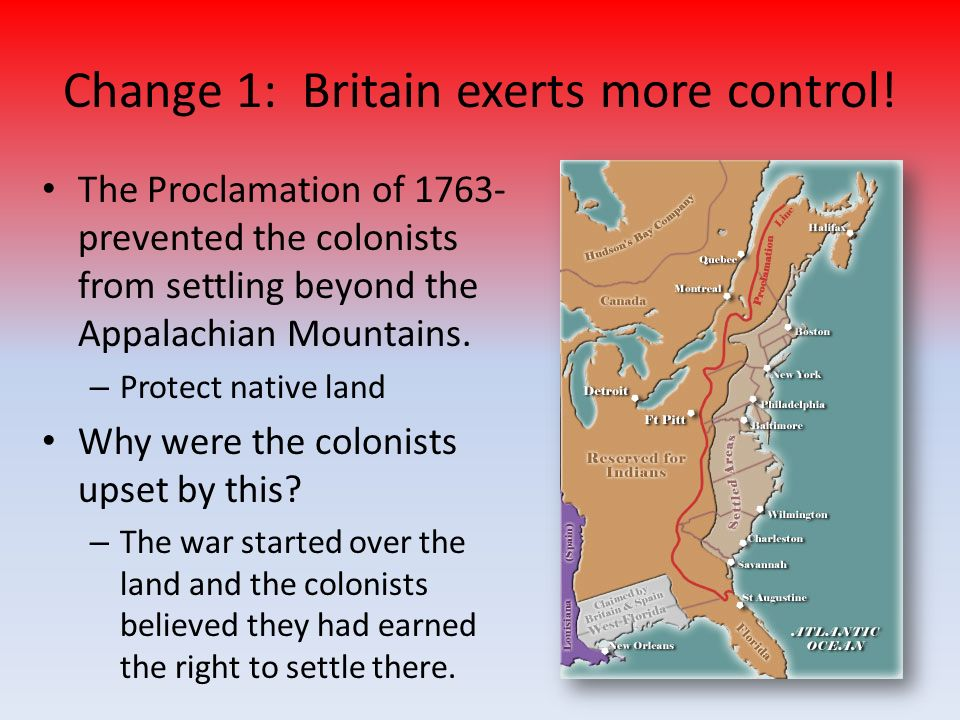 Change 1: Britain exerts more control! The Proclamation of 1763- prevented the colonists from settling beyond the Appalachian Mountains. – Protect nat