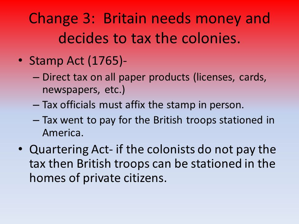 Change 3: Britain needs money and decides to tax the colonies.
