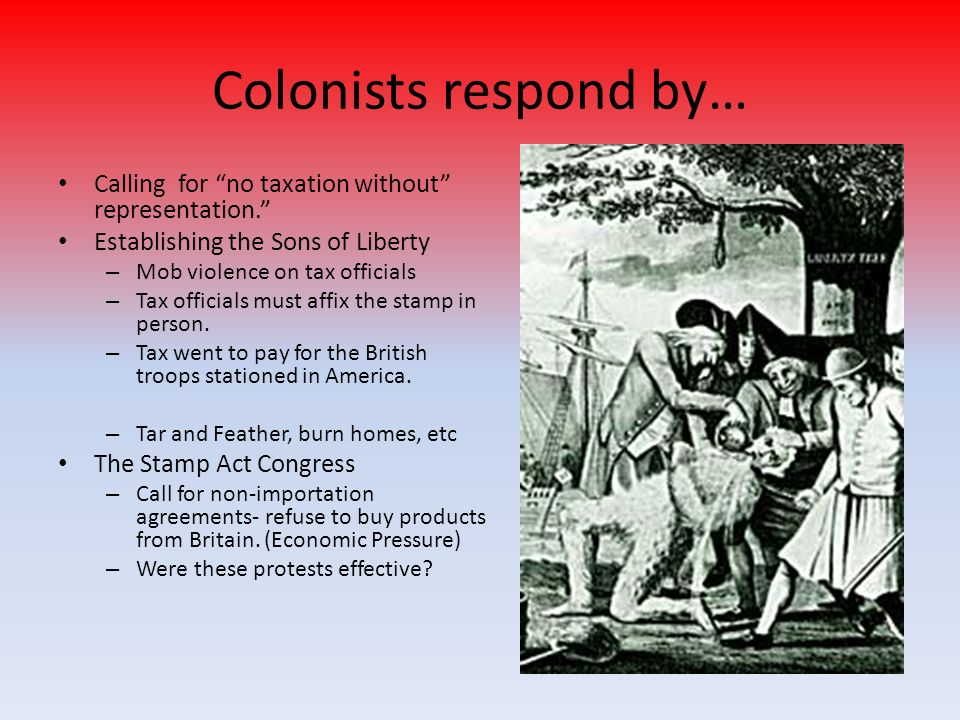Colonists respond by… Calling for no taxation without representation. Establishing the Sons of Liberty – Mob violence on tax officials – Tax officials