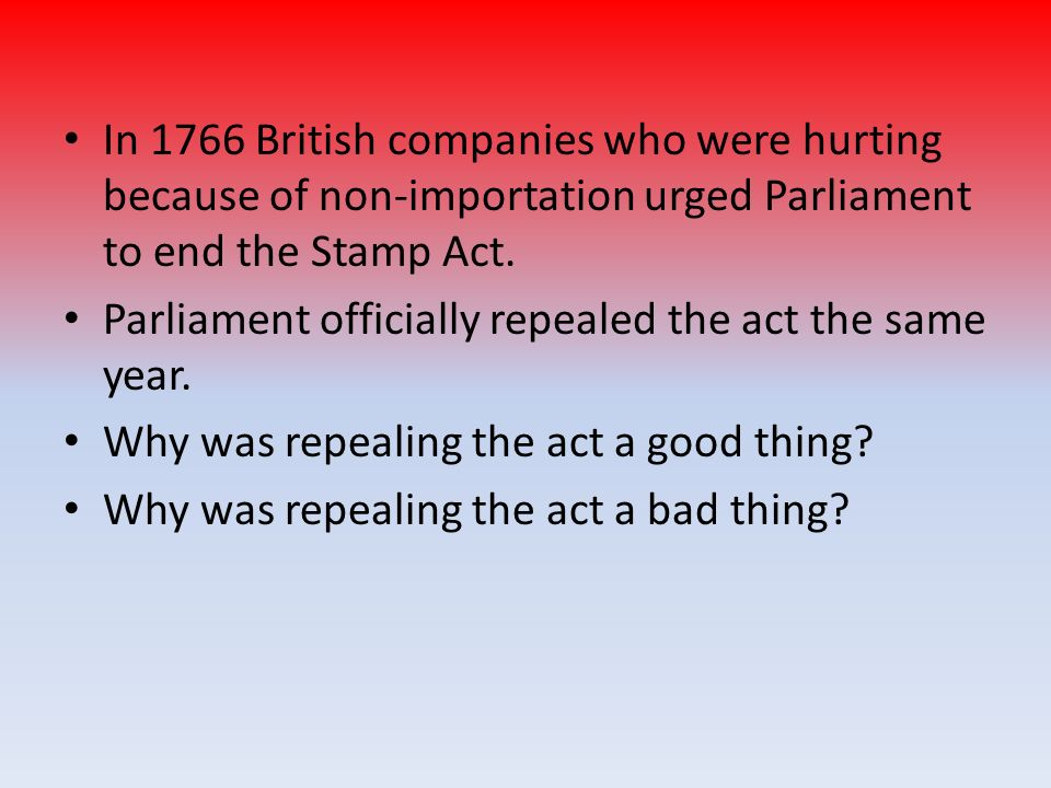 In 1766 British companies who were hurting because of non-importation urged Parliament to end the Stamp Act. Parliament officially repealed the act th