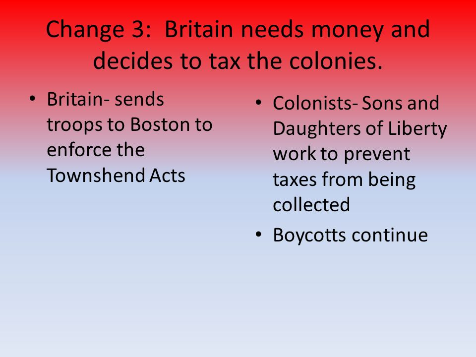 Britain- sends troops to Boston to enforce the Townshend Acts Change 3: Britain needs money and decides to tax the colonies.