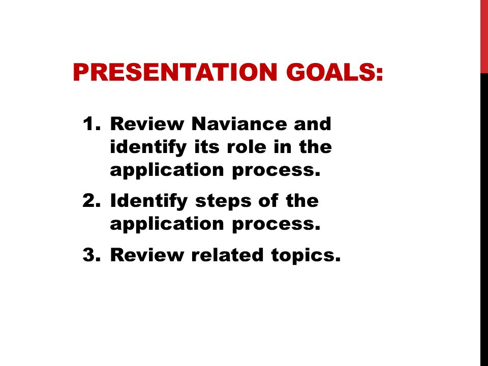 PRESENTATION GOALS: 1.Review Naviance and identify its role in the application process. 2.Identify steps of the application process. 3.Review related