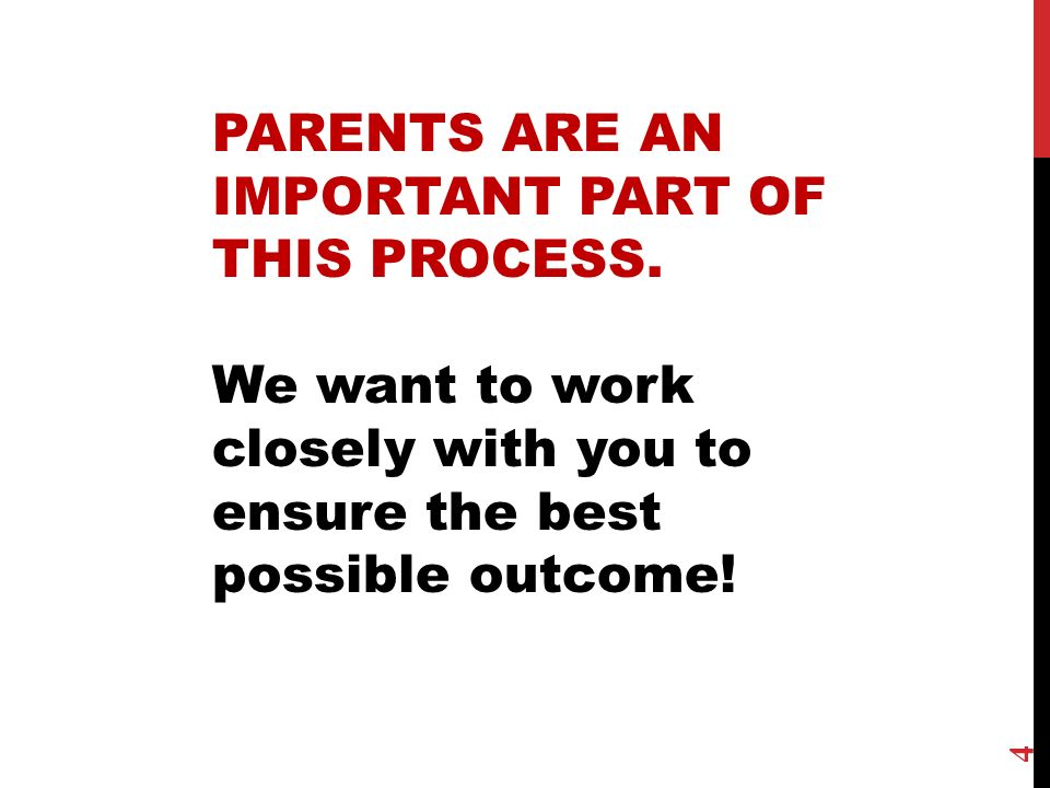 4 PARENTS ARE AN IMPORTANT PART OF THIS PROCESS. We want to work closely with you to ensure the best possible outcome!