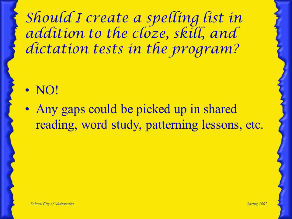 School City of MishawakaSpring 2007 Should I create a spelling list in addition to the cloze, skill, and dictation tests in the program.