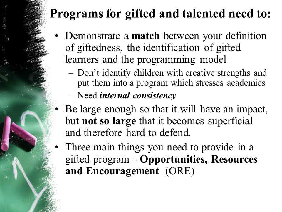 Programs for gifted and talented need to: Demonstrate a match between your definition of giftedness, the identification of gifted learners and the programming model –Dont identify children with creative strengths and put them into a program which stresses academics –Need internal consistency Be large enough so that it will have an impact, but not so large that it becomes superficial and therefore hard to defend.