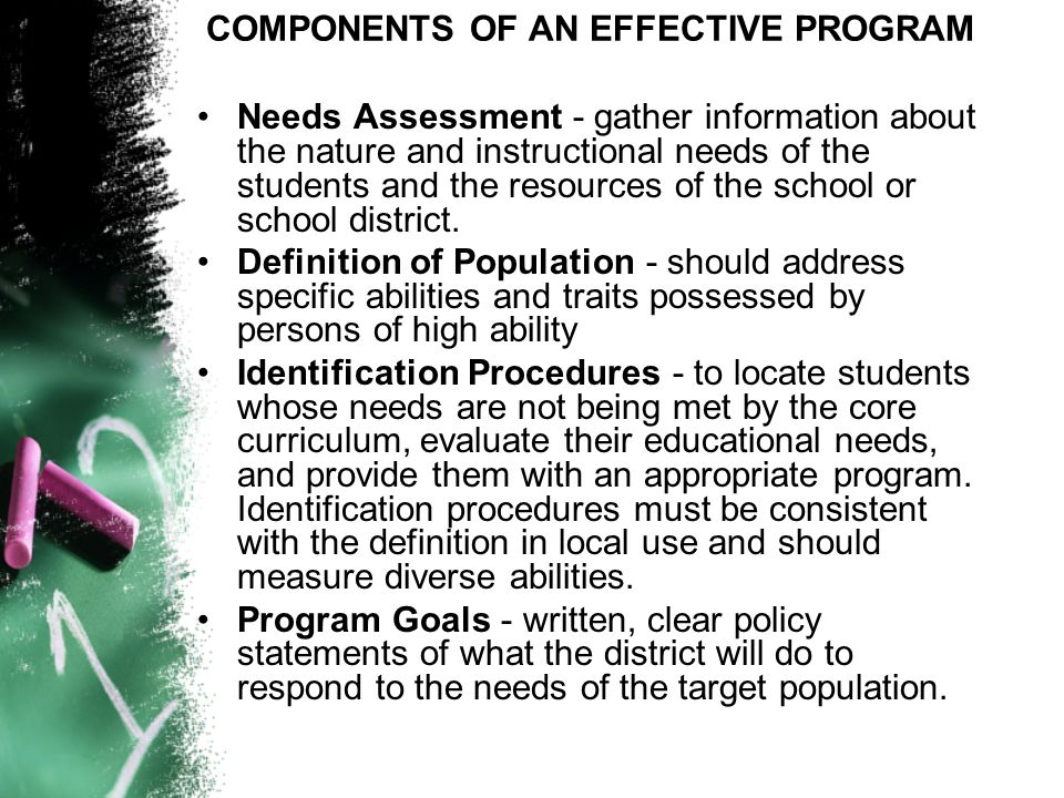 COMPONENTS OF AN EFFECTIVE PROGRAM Needs Assessment - gather information about the nature and instructional needs of the students and the resources of the school or school district.