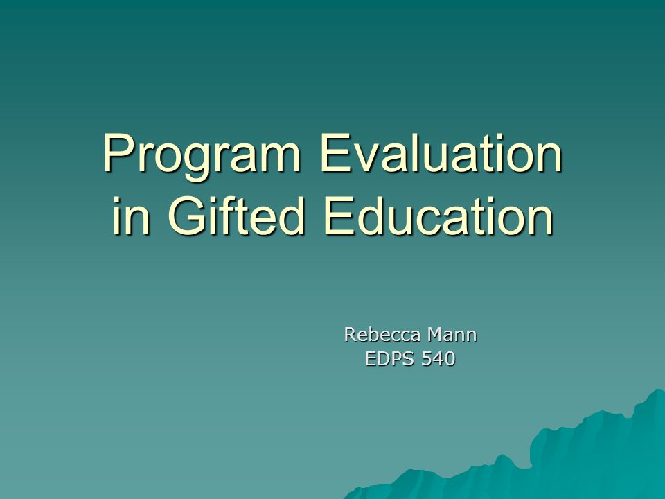 Program Evaluation in Gifted Education Rebecca Mann EDPS 540