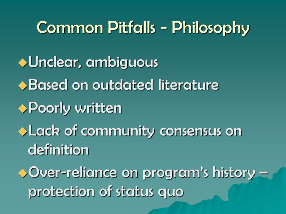 Common Pitfalls - Philosophy Unclear, ambiguous Unclear, ambiguous Based on outdated literature Based on outdated literature Poorly written Poorly written Lack of community consensus on definition Lack of community consensus on definition Over-reliance on programs history – protection of status quo Over-reliance on programs history – protection of status quo