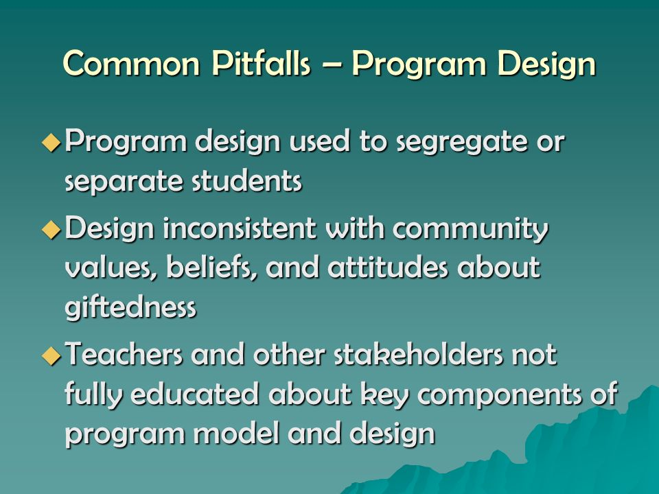 Common Pitfalls – Program Design Program design used to segregate or separate students Program design used to segregate or separate students Design inconsistent with community values, beliefs, and attitudes about giftedness Design inconsistent with community values, beliefs, and attitudes about giftedness Teachers and other stakeholders not fully educated about key components of program model and design Teachers and other stakeholders not fully educated about key components of program model and design